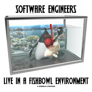 Software Engineers Live In A Fishbowl Environment