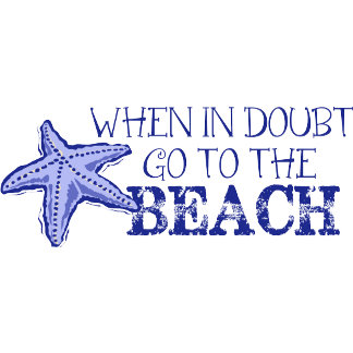 When In Doubt Go To The Beach