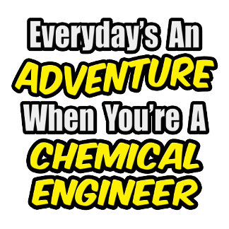 Everyday's An Adventure...Chemical Engineer