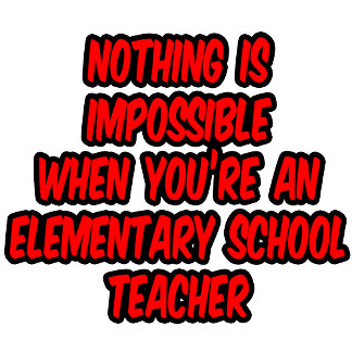 Nothing Is Impossible...Elementary School Teacher