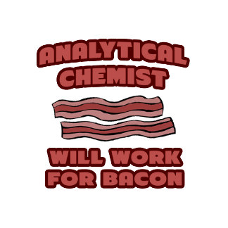 Analytical Chemist .. Will Work For Bacon