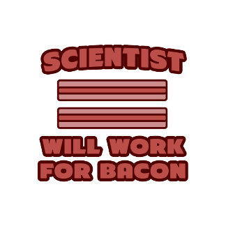 Scientist .. Will Work For Bacon