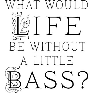 What Would Life Be Without A Little Bass T Shirts