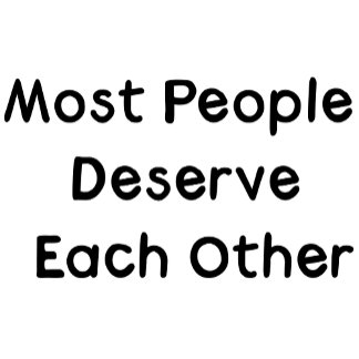 Most People Deserve Each Other