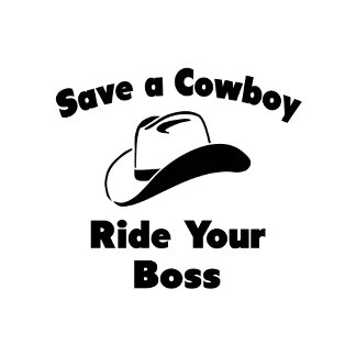 Save a Cowboy .. Ride Your Boss