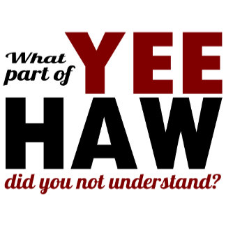 What Part of YEE HAW did you not understand?