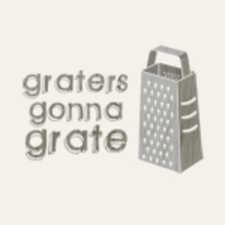 ♥ graters gonna grate