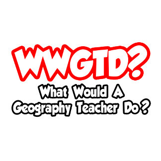 WWGTD...What Would a Geography Teacher Do?