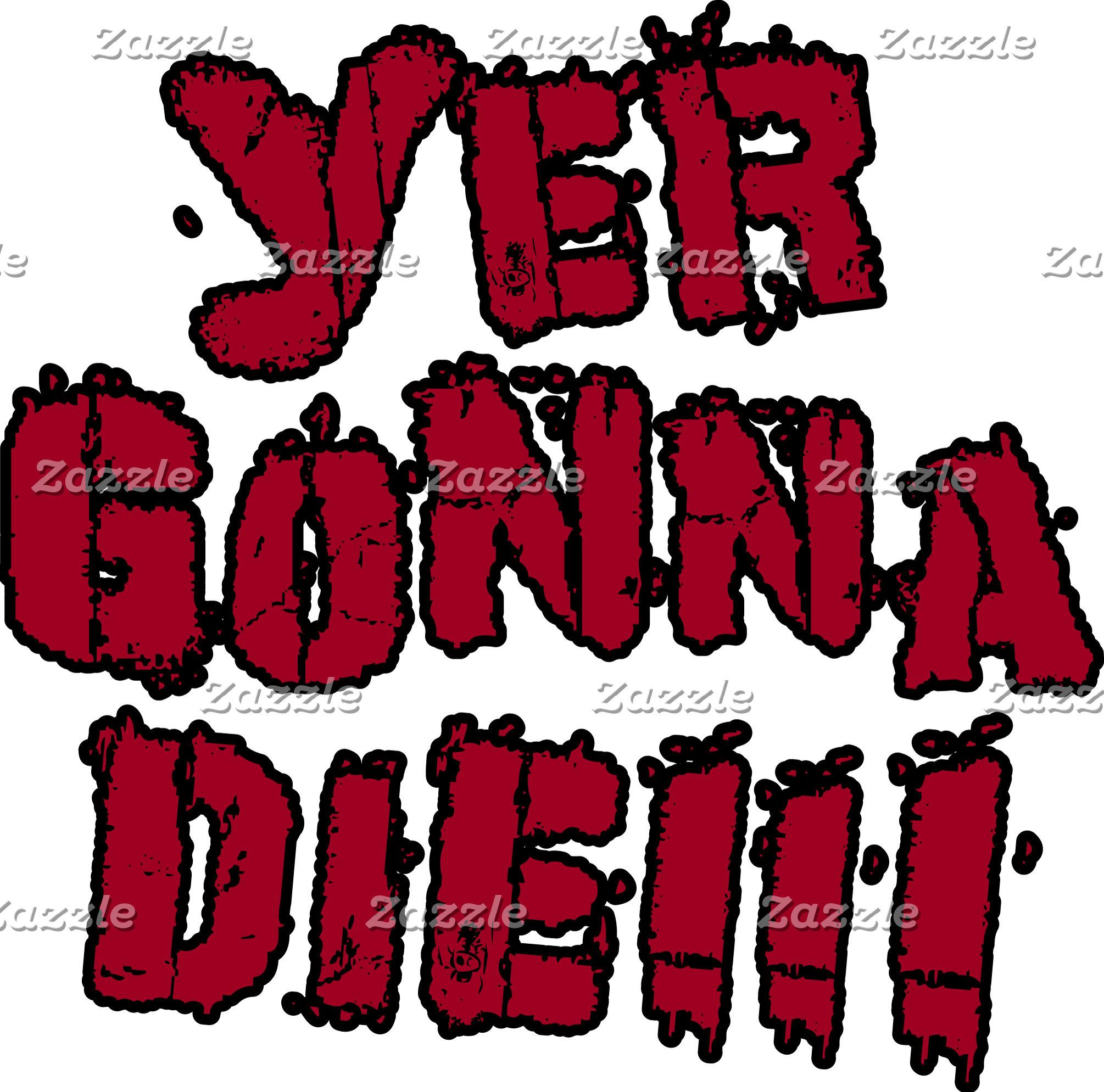 Yer Gonna Die!!!