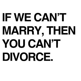 IF WE CAN'T MARRY, THEN YOU CAN'T DIVORCE
