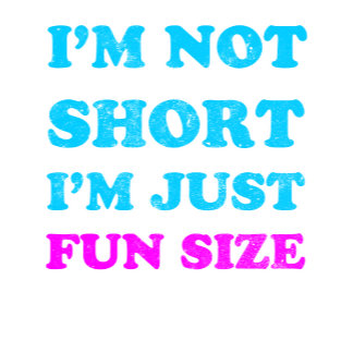 i'm not short i'm just fun size