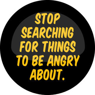 Stop Searching for Things to be Angry About.