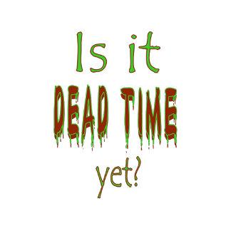 Is It Dead Time Yet?