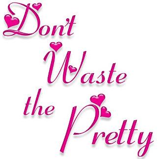 Don't Waste the Pretty