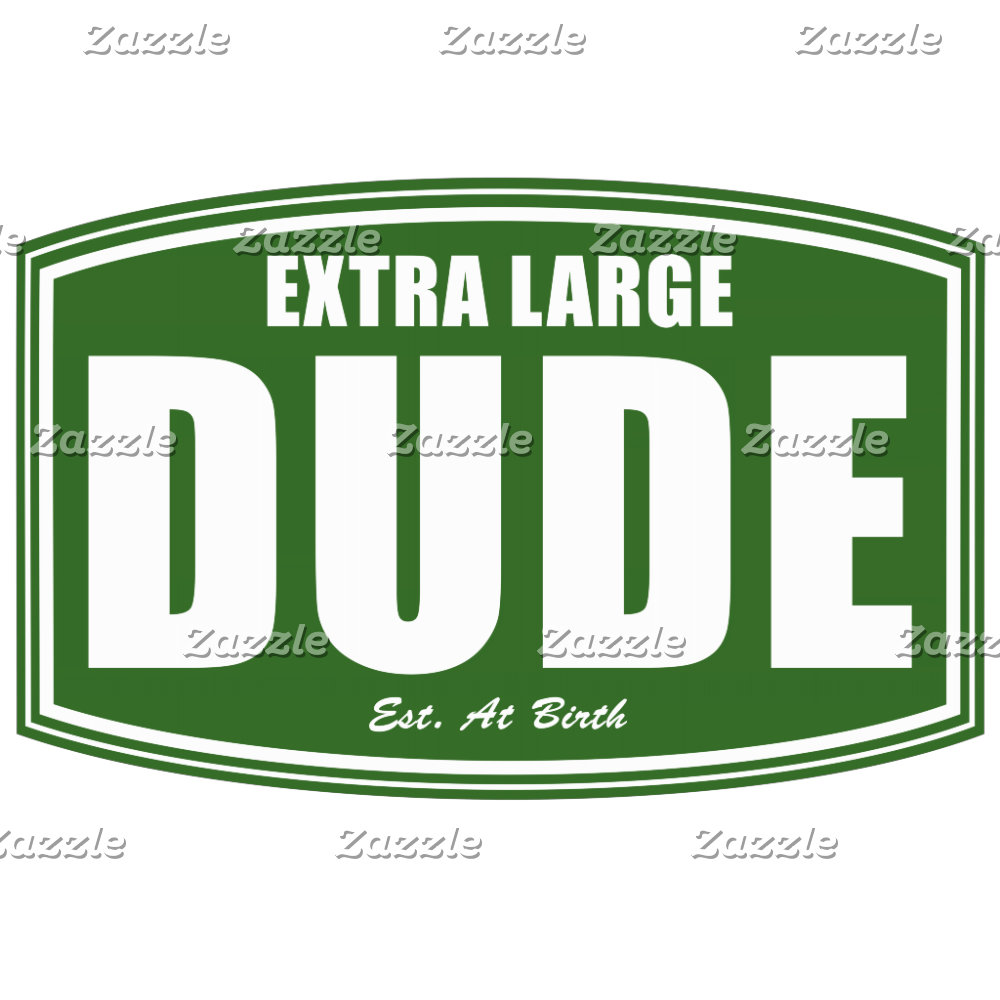 Extra Large Dude Established at Birth!