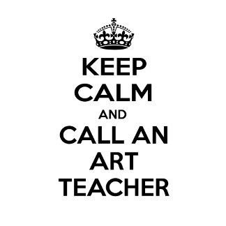 Keep Calm and Call an Art Teacher