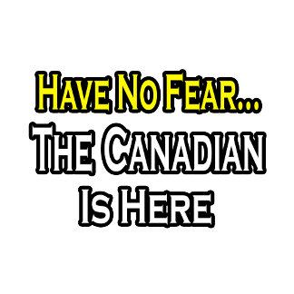 No Fear...Canadian Is Here