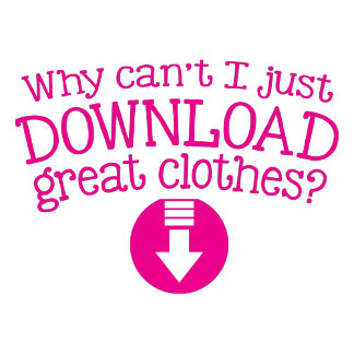 Why can't I just Download great Clothes?