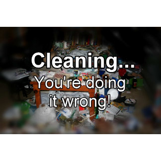 Cleaning, You're Doing it Wrong!