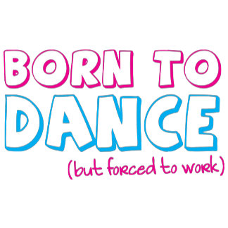 Born to DANCE (forced to work)