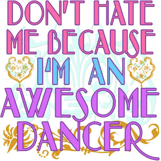 Don't Hate Me Because I'm an Awesome Dancer