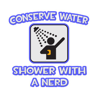Conserve Water .. Shower With a Nerd