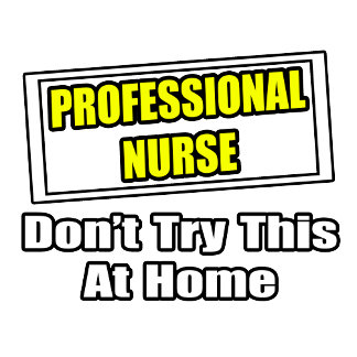 Professional Nurse...Don't Try This At Home