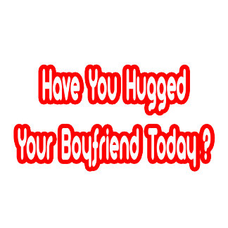 Have You Hugged Your Boyfriend Today?