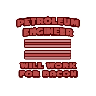 Petroleum Engineer .. Will Work For Bacon