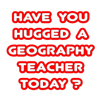 Have You Hugged A Geog. Teacher Today?