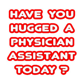 Have You Hugged A Physician Asst Today?