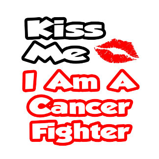 Kiss Me...I Am A Cancer Fighter