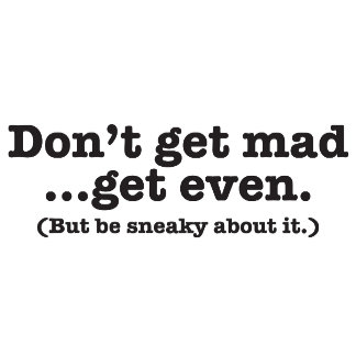 Don't get mad get even (but be sneaky about it)