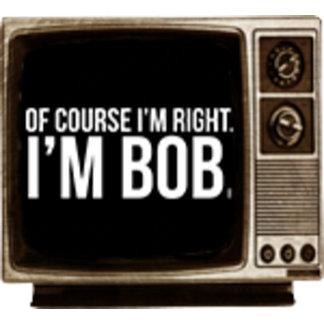 Of course i'm right. I'm BOB.
