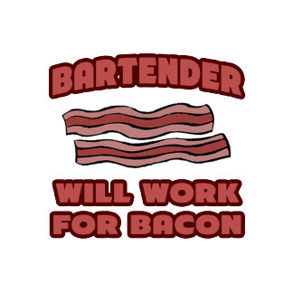 Bartender .. Will Work For Bacon