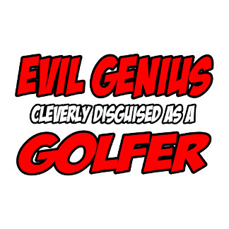 Evil Genius...Golfer