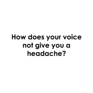 How Does Your Voice Not Give You a Headache?