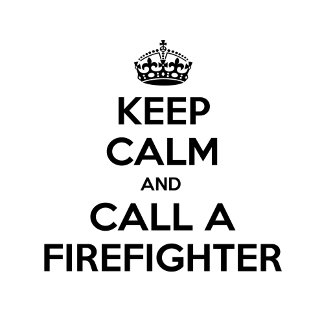 Keep Calm and Call a Firefighter