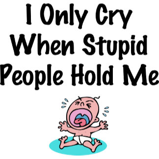 I Only Cry When Stupid People Hold Me
