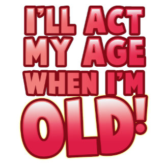 I'll act my age when I'm old