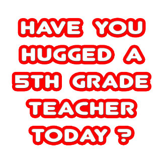 Have You Hugged A 5th Grade Teacher Today?