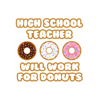 High School Teacher .. Will Work For Donuts