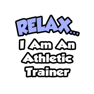 Relax ... I am an Athletic Trainer