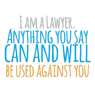I am a LAWYER anything you say can and WILL