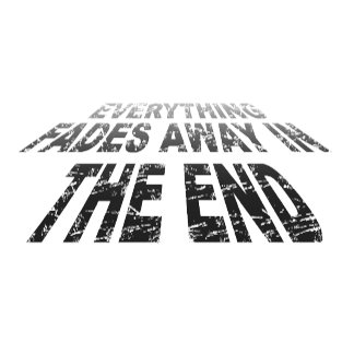 Everything fades away in the end