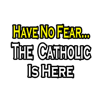 No Fear...Catholic Is Here