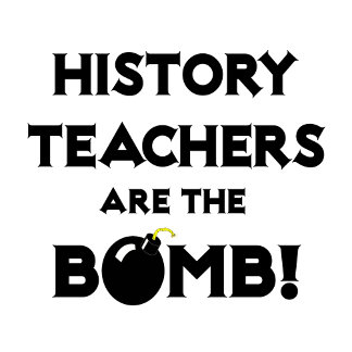 History Teachers Are The Bomb!