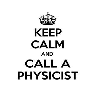 Keep Calm and Call a Physicist