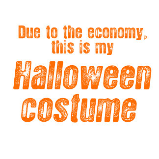 DUE TO THE ECONOMY, THIS IS MY HALLOWEEN COSTUME