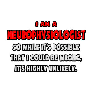 Funny Neurophysiologist .. Highly Unlikely